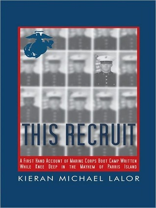 This Recruit: A Firsthand Account of Marine Corps Boot Camp, Written While Knee-Deep in the Mayhem of Parris Island Kieran Michael Lalor