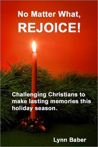 No Matter What, Rejoice! Challenging Christians to make lasting memories this holiday season. Lynn Baber