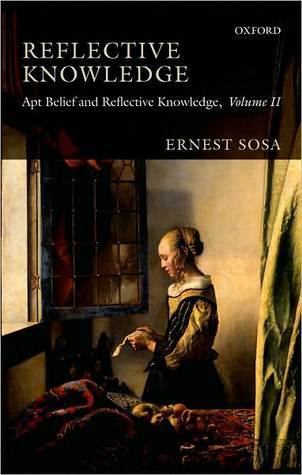 Reflective Knowledge, Volume 2: Apt Belief and Reflective Knowledge Ernest Sosa