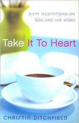 Take It to Heart: Sixty Meditations on God and His Word  by  Christin Ditchfield