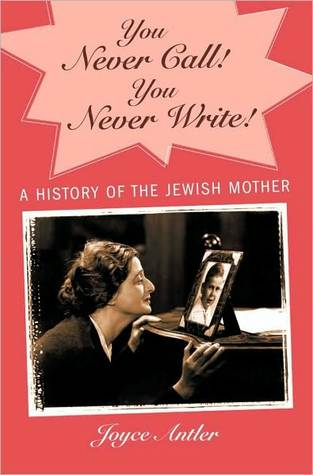 You Never Call! You Never Write!: A History of the Jewish Mother  by  Joyce Antler