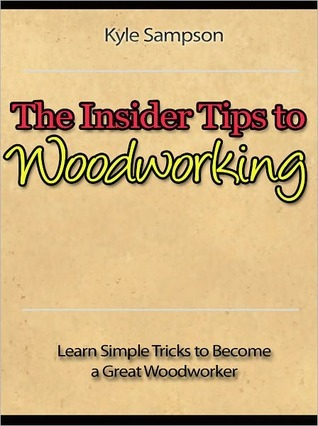 The Insider Tips to Woodworking - Learn Simple Tricks to Become a Great Woodworker  by  Kyle Sampson