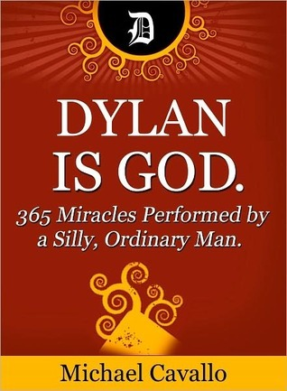 Dylan is God. 365 Miracles Performed a Silly, Ordinary Man. by Michael Cavallo