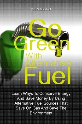 Go Green With Alternative Fuel: Learn Ways To Conserve Energy And Save Money By Using Alternative Fuel Sources That Save On Gas And Save The Environment  by  Erik O. Marshall