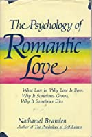 The Psychology Of Romantic Love: What Love Is, Why Love Is Born, Why It Sometimes Grows, Why It Sometimes Dies