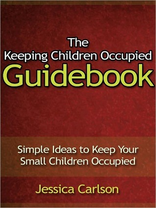 The Keeping Children Occupied Guidebook - Simple Ideas to Keep Your Small Children Occupied Jessica Carlson
