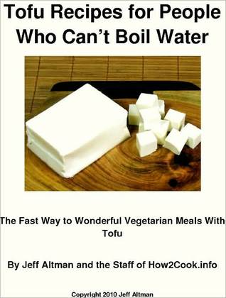 Tofu Recipes for People Who Cant Boil Water: The Fast Way to Wonderful Vegetarian Meals With Tofu  by  Jeff Altman