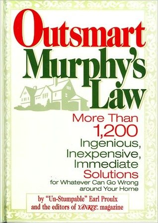 Outsmart Murphys Law: More Than 1,200 Ingenious, Inexpensive, Immediate Solutions for Whatever Can Go Wrong around Your Home Earl Proulx