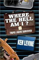 Where the Hell Am I? Trips I Have Survived