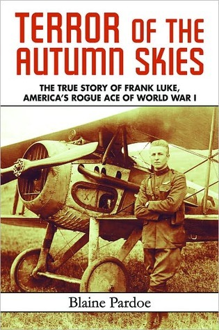 Terror of the Autumn Skies: The True Story of Frank Luke, Americas Rogue Ace of World War I Blaine Lee Pardoe