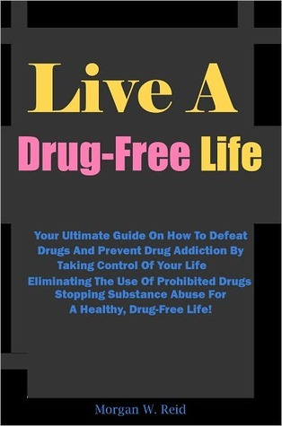 Live A Drug-Free Life: Your Ultimate Guide On How To Defeat Drugs And Prevent Drug Addiction By Taking Control Of Your Life, Eliminating The Use Of Prohibited Drugs, Stopping Substance Abuse For A Healthy, Drug-Free Life! Morgan W. Reid