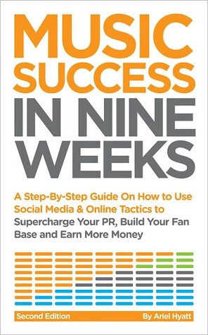 Music Success In Nine Weeks: A Step-By-Step Guide On How to Use Social Media & Online Tactics to Supercharge Your PR, Build Your Fan Base and Earn More Money Ariel Hyatt