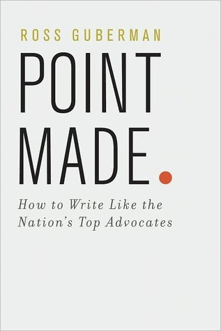 Point Made: How to Write Like the Nations Top Advocates Ross Guberman
