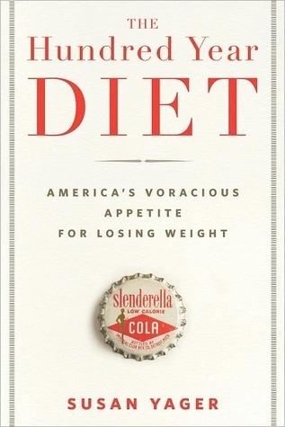 The Hundred Year Diet: Americas Voracious Appetite for Losing Weight Susan Yager