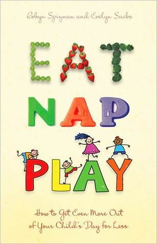 Eat, Nap, Play: How to Get Even More Out of Your Childs Day for Less  by  Robyn Freedman Spizman