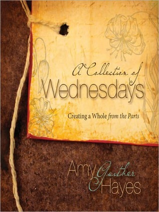 A Collection of Wednesdays: Creating a Whole from the Parts Amy Gaither Hayes