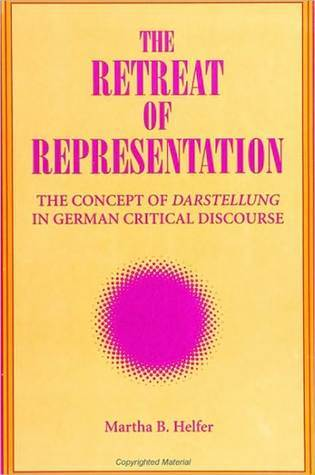 The Retreat of Representation: The Concept of Darstellung in German Critical Discourse  by  Martha B. Helfer