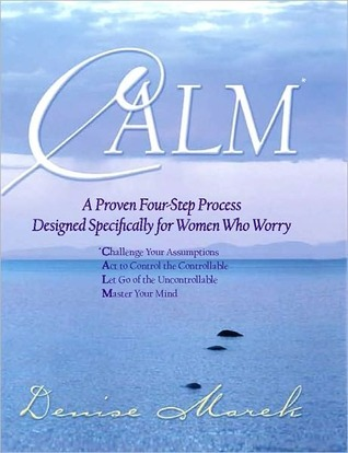 Calm: A Proven Four-Step Process Designed Specifically for Women Who Worry  by  Denise Marek