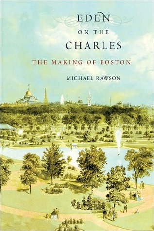 Eden on the Charles: The Making of Boston  by  Michael Rawson
