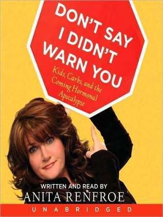Dont Say I Didnt Warn You: Kids, Carbs, and the Coming Hormonal Apocalypse  by  Anita Renfroe