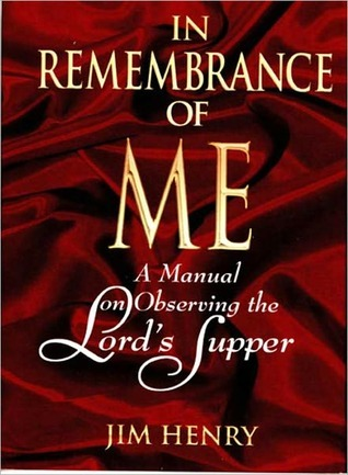 In Remembrance of Me: A Manual on Observing the Lords Supper  by  Jim   Henry