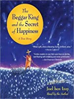 Beggar King and the Secret of Happiness: A True Story: A True Story