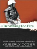 Breathing the Fire: Fighting to Report---And Survive---The War in Iraq Kimberly Dozier