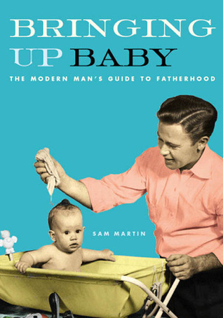 Bringing Up Baby: The Modern Mans Guide to Fatherhood Sam Martin