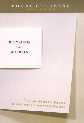 Beyond the Words: The Three Untapped Sources of Creative Fulfillment for Writers  by  Bonni Goldberg