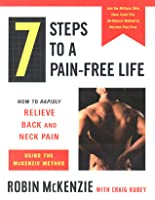7 Steps to A Pain-Free Life: How to Rapidly Relieve Back and Neck Pain Using the McKenzie Method