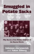 Smuggled in Potato Sacks: Fifty Stories of the Hidden Children of the Kaunas Ghetto  by  Solomon Abramovich