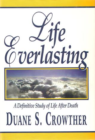Life Everlasting: A Definitive Study of Life After Death  by  Duane S. Crowther
