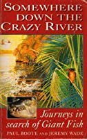 Somewhere Down The Crazy River: Journeys In Search Of Giant Fish:  The Story Of The Rediscovery Of The Indian Mahseer And The Goliath Tigerfish Of The Congo