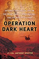 Operation Dark Heart: Spycraft And Special Ops On The Frontlines Of Afghanistan- And The Path To Victory