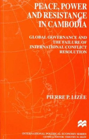 Peace, Power And Resistance In Cambodia: Global Governance And The Failure Of International Conflict Resolution  by  Pierre P. Lizee