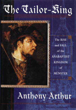 The Tailor King: The Rise And Fall Of The Anabaptist Kingdom Of Münster Anthony Arthur