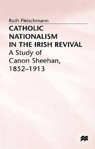 Catholic Nationalism In The Irish Revival: A Study Of Canon Sheehan, 1852 1913 Ruth Fleischmann