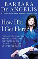 How Did I Get Here?: Finding Your Way to Renewed Hope and Happiness When Life and Love Take Unexpected Turns