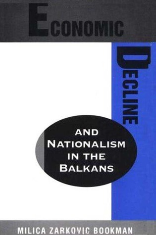 Economic Decline and Nationalism in the Balkans  by  Milica Zarkovic Bookman