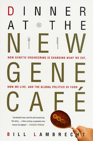 Dinner at the New Gene Café: How Genetic Engineering Is Changing What We Eat, How We Live, and the Global Politics of Food Bill Lambrecht