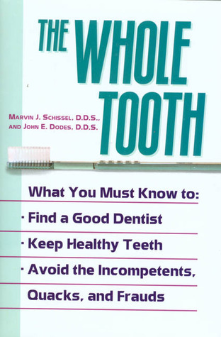 The Whole Tooth: How To Find A Good Dentist, Keep Healthy Teeth, And Avoid The Incompetents, Quacks, And Frauds  by  Marvin J. Schissel