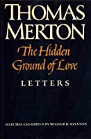 The Hidden Ground Of Love: The Letters Of Thomas Merton On Religious Experience And Social Concerns