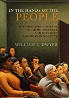 In the Hands of the People: The Trial Jury's Origins, Triumphs, Troubles, and Future in American Democracy