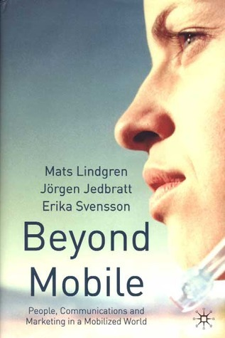 Beyond Mobile: People, Communications and Marketing in a Mobilized World  by  Mats Lindgren