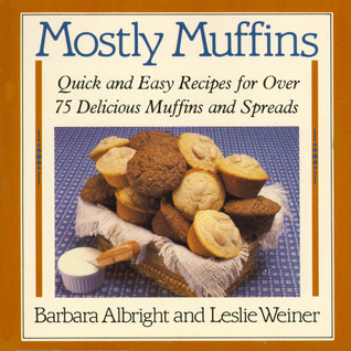 Mostly Muffins: Quick and Easy Recipes for Over 75 Delicious Muffins and Spreads  by  Barbara Albright