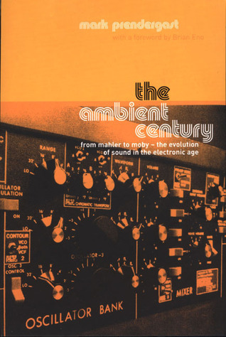 The Ambient Century: From Mahler to Moby--The Evolution of Sound in the Electronic Age  by  Mark Prendergast