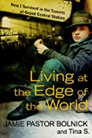 Living at the Edge of the World: How I Survived in the Tunnels of Grand Central Station