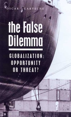 The False Dilemma: Globalization: Opportunity or Threat  by  Oscar Ugarteche