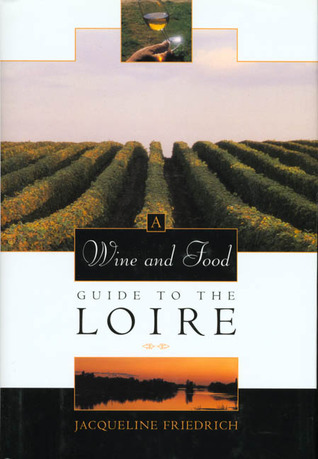 The Wine and Food Guide to the Loire, Frances Royal River: Veuve Clicquot-Wine Book of the Year  by  Jacqueline Friedrich