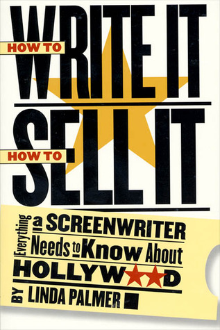 How to Write It, How to Sell It: Everything a Screenwriter Needs to Know About Hollywood  by  Linda  Palmer